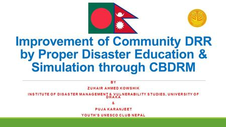 Improvement of Community DRR by Proper Disaster Education & Simulation through CBDRM BY ZUHAIR AHMED KOWSHIK INSTITUTE OF DISASTER MANAGEMENT & VULNERABILITY.