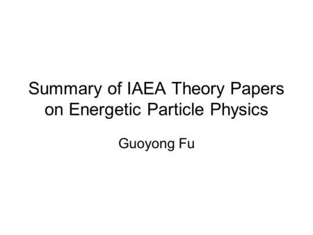 Summary of IAEA Theory Papers on Energetic Particle Physics Guoyong Fu.