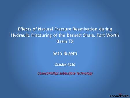 Effects of Natural Fracture Reactivation during Hydraulic Fracturing of the Barnett Shale, Fort Worth Basin TX Seth Busetti October 2010 ConocoPhillips.