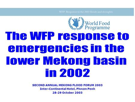 WFP Response to the 2002 floods and droughts SECOND ANNUAL MEKONG FLOOD FORUM 2003 Inter-Continental Hotel, Phnom Penh 28-29 October 2003.