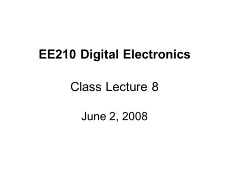 EE210 Digital Electronics Class Lecture 8 June 2, 2008.