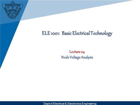 Dept of Electrical & Electronics Engineering ELE 1001: Basic Electrical Technology Lecture 04 Node Voltage Analysis.