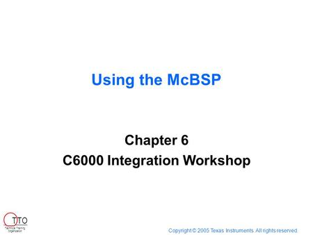 Using the McBSP Chapter 6 C6000 Integration Workshop Copyright © 2005 Texas Instruments. All rights reserved. Technical Training Organization T TO.