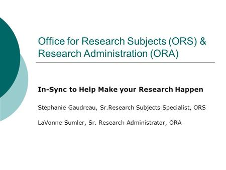 Office for Research Subjects (ORS) & Research Administration (ORA) In-Sync to Help Make your Research Happen Stephanie Gaudreau, Sr.Research Subjects Specialist,