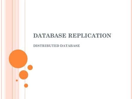 DATABASE REPLICATION DISTRIBUTED DATABASE. O VERVIEW Replication : process of copying and maintaining database object, in multiple database that make.