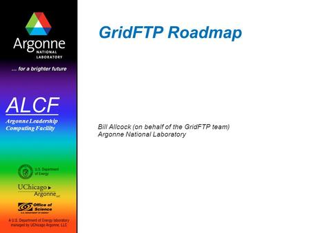 ALCF Argonne Leadership Computing Facility GridFTP Roadmap Bill Allcock (on behalf of the GridFTP team) Argonne National Laboratory.