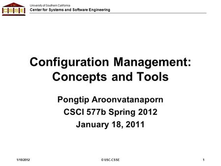 University of Southern California Center for Systems and Software Engineering Configuration Management: Concepts and Tools Pongtip Aroonvatanaporn CSCI.