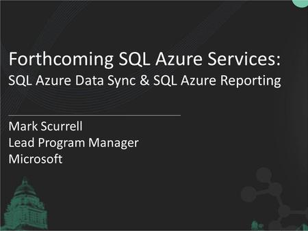 Forthcoming SQL Azure Services: SQL Azure Data Sync & SQL Azure Reporting Mark Scurrell Lead Program Manager Microsoft.