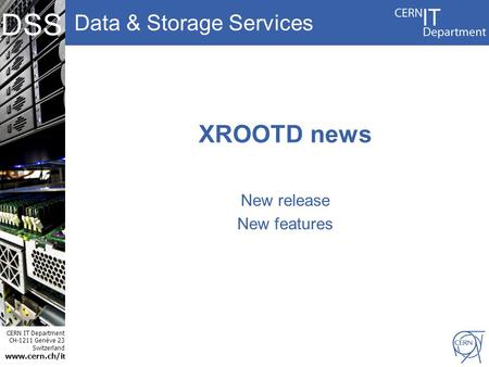 Data & Storage Services CERN IT Department CH-1211 Genève 23 Switzerland www.cern.ch/i t DSS XROOTD news New release New features.
