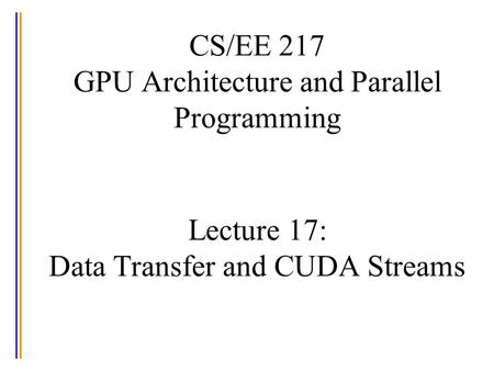 CS/EE 217 GPU Architecture and Parallel Programming Lecture 17: Data Transfer and CUDA Streams.