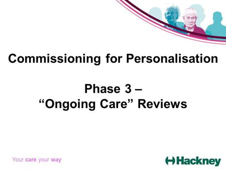 "Commissioning for Personalisation Phase 3 – ""Ongoing Care"" Reviews Your care your way."