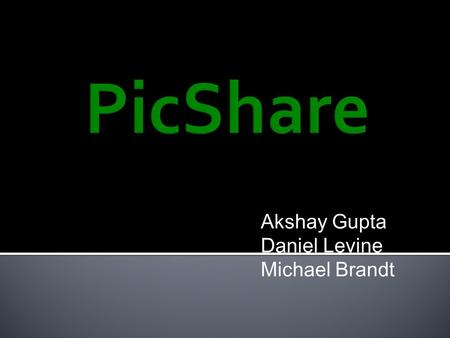 Akshay Gupta Daniel Levine Michael Brandt.  A lightweight/private Facebook/Instagram for sharing photos  Allows you to create an album and share with.