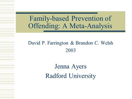 Family-based Prevention of Offending: A Meta-Analysis David P. Farrington & Brandon C. Welsh 2003 Jenna Ayers Radford University.