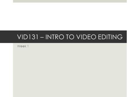 VID131 – INTRO TO VIDEO EDITING Week 1. Class Schedule  Syllabus  Contact Sheet and Syllabus Contract  Course Overview  Questions  What is Editing?