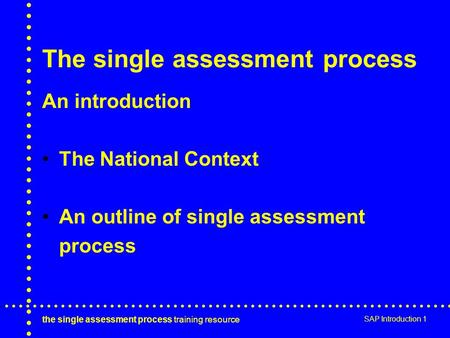 The single assessment process training resource SAP Introduction 1 The single assessment process An introduction The National Context An outline of single.