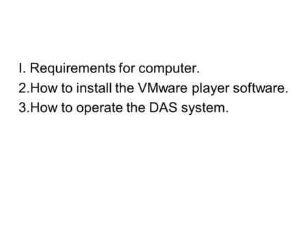 I. Requirements for computer. 2.How to install the VMware player software. 3.How to operate the DAS system.