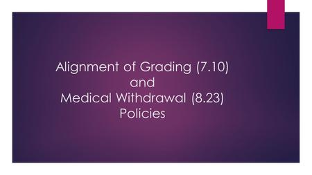 Alignment of Grading (7.10) and Medical Withdrawal (8.23) Policies.