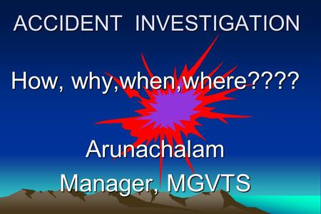 ACCIDENT INVESTIGATION How, why,when,where???? Arunachalam Manager, MGVTS.