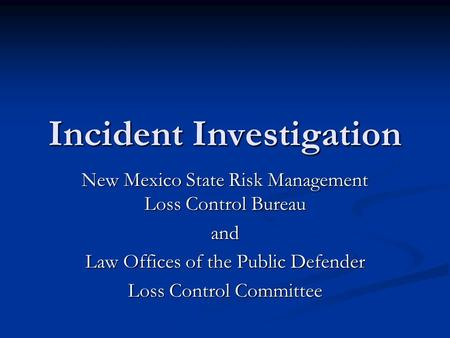 Incident Investigation New Mexico State Risk Management Loss Control Bureau and Law Offices of the Public Defender Loss Control Committee.