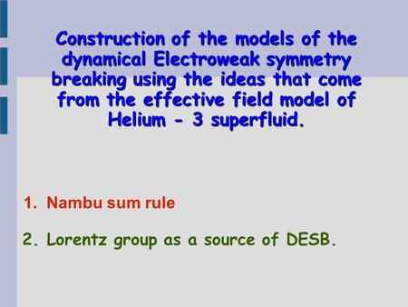 Construction of the models of the dynamical Electroweak symmetry breaking using the ideas that come from the effective field model of Helium - 3 superfluid.