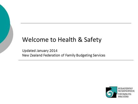 Welcome to Health & Safety Updated January 2014 New Zealand Federation of Family Budgeting Services.