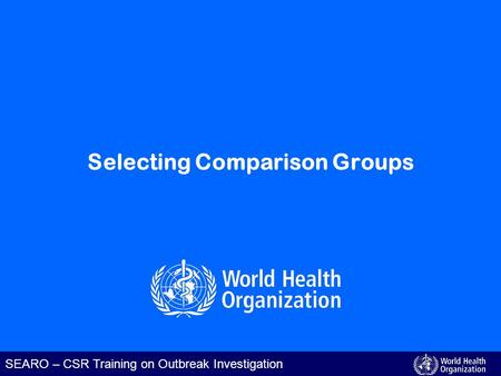 SEARO – CSR Training on Outbreak Investigation Selecting Comparison Groups.