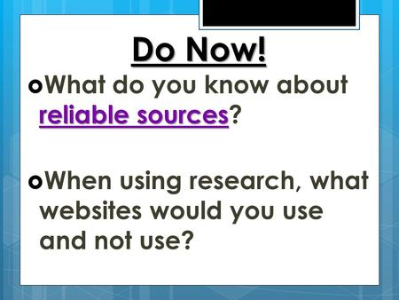 Do Now! reliable sources  What do you know about reliable sources?  When using research, what websites would you use and not use?