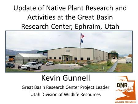 Update of Native Plant Research and Activities at the Great Basin Research Center, Ephraim, Utah Kevin Gunnell Great Basin Research Center Project Leader.