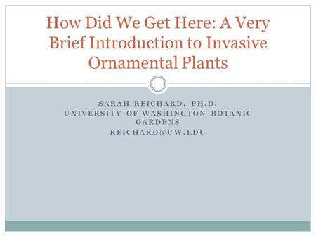 SARAH REICHARD, PH.D. UNIVERSITY OF WASHINGTON BOTANIC GARDENS How Did We Get Here: A Very Brief Introduction to Invasive Ornamental Plants.