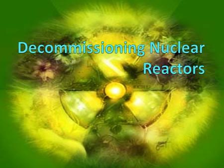  Before a company decides to close it's power reactors the facility must be put in to a state that no longer has a residual radioactive level, clean.