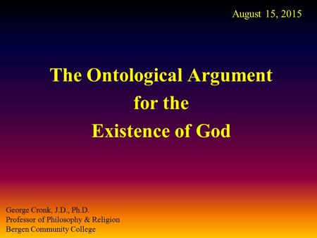 The Ontological Argument for the Existence of God August 15, 2015 George Cronk, J.D., Ph.D. Professor of Philosophy & Religion Bergen Community College.