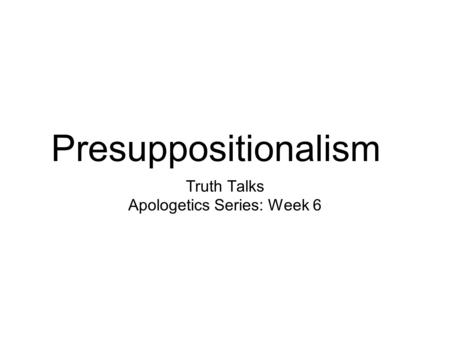 Presuppositionalism Truth Talks Apologetics Series: Week 6.