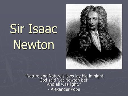 "Sir Isaac Newton ""Nature and Nature's laws lay hid in night God said 'Let Newton be!' And all was light."" - Alexander Pope."
