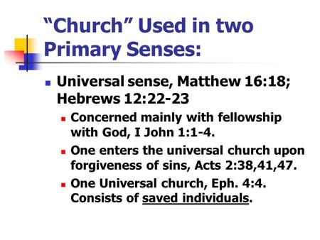 """Church"" Used in two Primary Senses: Universal sense, Matthew 16:18; Hebrews 12:22-23 Concerned mainly with fellowship with God, I John 1:1-4. One enters."