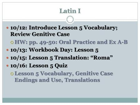 Latin I 10/12: Introduce Lesson 5 Vocabulary; Review Genitive Case 10/12: Introduce Lesson 5 Vocabulary; Review Genitive Case  HW: pp. 49-50: Oral Practice.