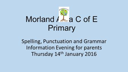 Spelling, Punctuation and Grammar Information Evening for parents Thursday 14 th January 2016 Morland Area C of E Primary.