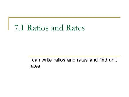 7.1 Ratios and Rates I can write ratios and rates and find unit rates.