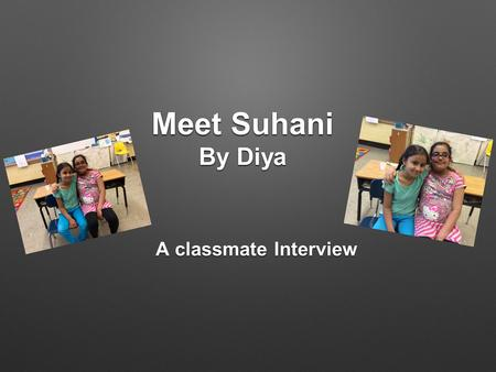 Meet Suhani By Diya A classmate Interview. Suhani Shivdasani This is Suhani Shivdasani. She is 8 Years old. Her parents are from India. She was born in.