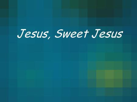 Jesus, Sweet Jesus. We Sing To You We Raise Your Name Jesus, Sweet Jesus This Song Of Love This Song Of Praise.
