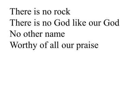 There is no rock There is no God like our God No other name Worthy of all our praise.