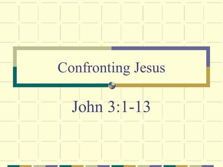 John 3:1-13 Confronting Jesus. Nicodemus Came to confront Jesus We all must Can't go along with the crowd (Exodus 23:2)