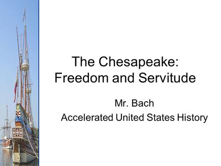 The Chesapeake: Freedom and Servitude Mr. Bach Accelerated United States History.