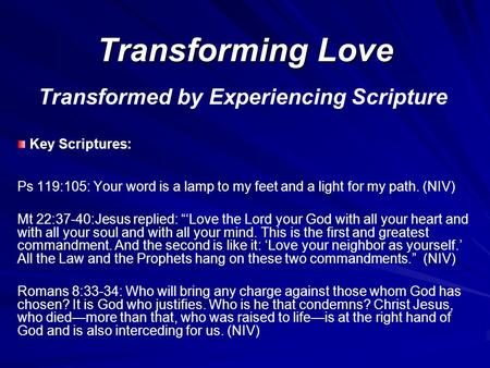 Transforming Love Transformed by Experiencing Scripture Key Scriptures: Ps 119:105: Your word is a lamp to my feet and a light for my path. (NIV) Mt 22:37-40:Jesus.