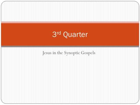 Jesus in the Synoptic Gospels 3 rd Quarter How do we respect & understand scripture?