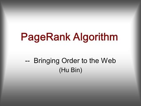 PageRank Algorithm -- Bringing Order to the Web (Hu Bin)
