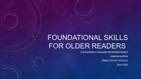 FOUNDATIONAL SKILLS FOR OLDER READERS A GOVERNOR'S TEACHING NETWORK PROJECT SHARON HOPPER VANCE COUNTY SCHOOLS 2014-2015.