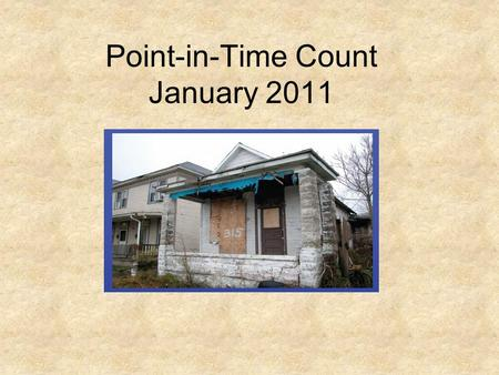 "Point-in-Time Count January 2011. What Does It Mean to Count Homeless People? A ""count"" = collecting information about the sheltered and unsheltered homeless."