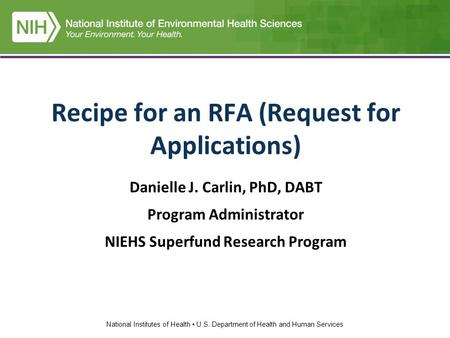 National Institutes of Health U.S. Department of Health and Human Services Recipe for an RFA (Request for Applications) Danielle J. Carlin, PhD, DABT Program.