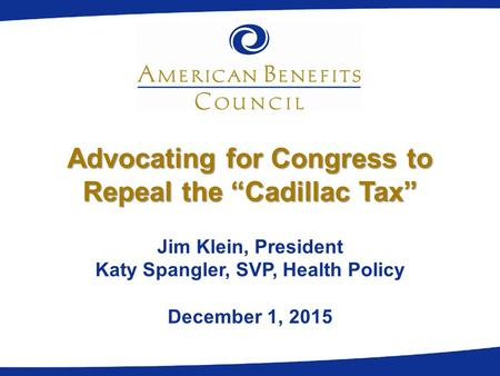 "Advocating for Congress to Repeal the ""Cadillac Tax"" Jim Klein, President Katy Spangler, SVP, Health Policy December 1, 2015."