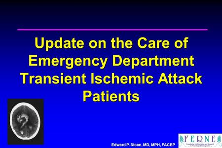 Edward P. Sloan, MD, MPH, FACEP Update on the Care of Emergency Department Transient Ischemic Attack Patients.